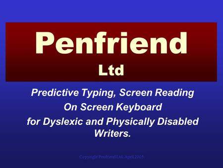 Copyright Penfriend Ltd, April 2005 Predictive Typing, Screen Reading On Screen Keyboard for Dyslexic and Physically Disabled Writers. Penfriend Ltd.