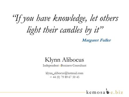 If you have knowledge, let others light their candles by it Margaret Fuller Klynn Alibocus Independent eBusiness Consultant