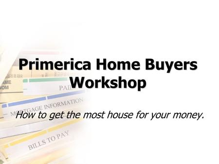 Primerica Home Buyers Workshop How to get the most house for your money.