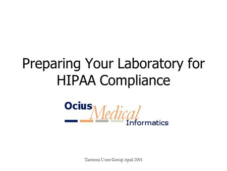 Tamtron Users Group April 2001 Preparing Your Laboratory for HIPAA Compliance.