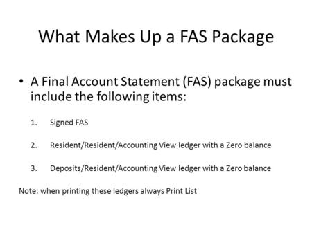 What Makes Up a FAS Package A Final Account Statement (FAS) package must include the following items: 1.Signed FAS 2.Resident/Resident/Accounting View.