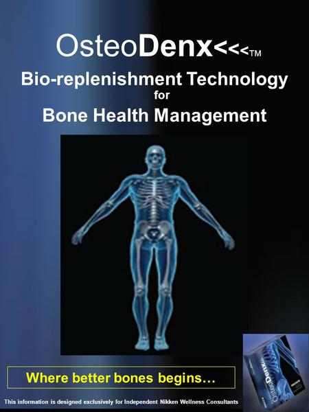 OsteoDenx < < < TM Where better bones begins… Bio-replenishment Technology for Bone Health Management This information is designed exclusively for Independent.