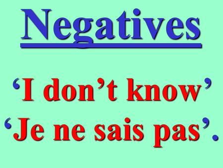 Negatives Idont know JeJe ne sais pas. How are they written ? As we know, negatives in French are made up of two words, ne and something else (e.g. pas)