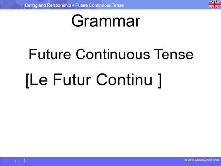Dating and Relationship + Future Continuous Tense © 2011 wheresjenny.com 1 Future Continuous Tense Grammar [Le Futur Continu ]