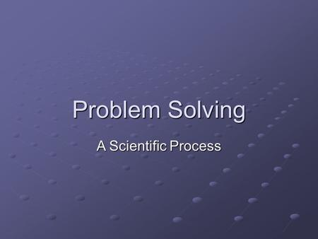 Problem Solving A Scientific Process. A Scientific Process… Is Based on Observed Facts Has Repeatable Results Produces Verifiable Outcomes Is Carried.