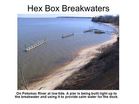 Hex Box Breakwaters On Potomac River at low tide. A pier is being built right up to the breakwater and using it to provide calm water for the dock.