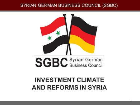 INVESTMENT CLIMATE AND REFORMS IN SYRIA SYRIAN GERMAN BUSINESS COUNCIL (SGBC) 1.