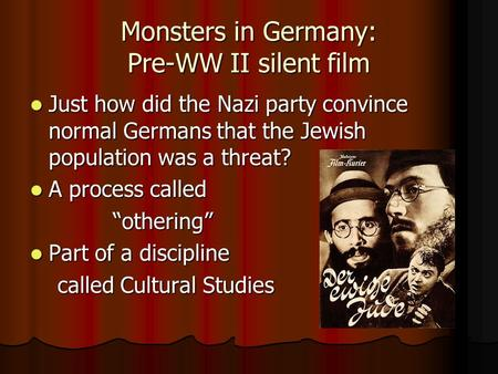 Monsters in Germany: Pre-WW II silent film Just how did the Nazi party convince normal Germans that the Jewish population was a threat? Just how did the.