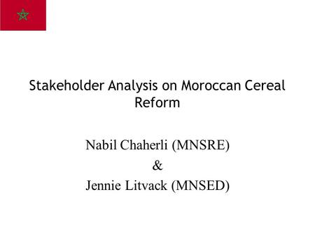 Stakeholder Analysis on Moroccan Cereal Reform Nabil Chaherli (MNSRE) & Jennie Litvack (MNSED)
