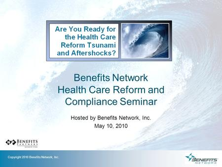 Benefits Network Health Care Reform and Compliance Seminar Hosted by Benefits Network, Inc. May 10, 2010 Copyright 2010 Benefits Network, Inc.