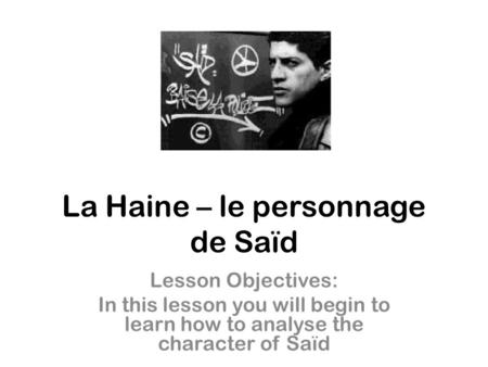 La Haine – le personnage de Saïd Lesson Objectives: In this lesson you will begin to learn how to analyse the character of Saïd.