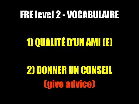 FRE level 2 - VOCABULAIRE 1) QUALITÉ DUN AMI (E) 2) DONNER UN CONSEIL (give advice)