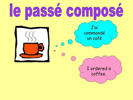 Jai commandé un café I ordered a coffee.. There are three ingredients to the passé composé 1.The person or pronoun (je, tu, il elle, nous, vous, ils/elles.