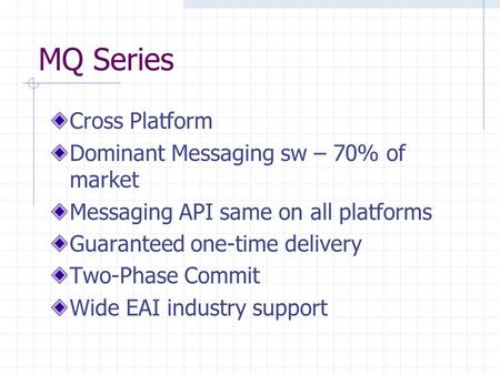 MQ Series Cross Platform Dominant Messaging sw – 70% of market Messaging API same on all platforms Guaranteed one-time delivery Two-Phase Commit Wide EAI.