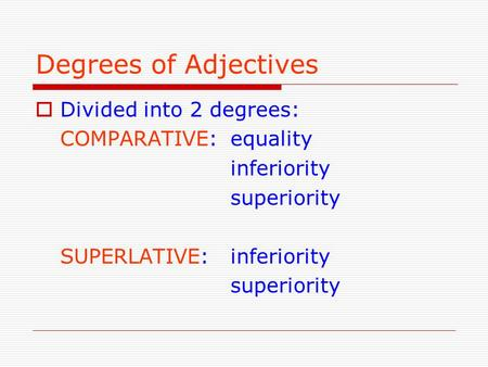 Degrees of Adjectives Divided into 2 degrees: COMPARATIVE: equality inferiority superiority SUPERLATIVE:inferiority superiority.