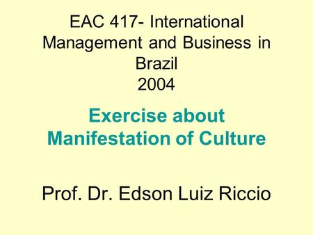 EAC 417- International Management and Business in Brazil 2004 Exercise about Manifestation of Culture Prof. Dr. Edson Luiz Riccio.