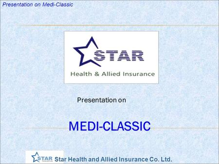 Star Health and Allied Insurance Co. Ltd. Presentation on Medi-Classic Presentation on MEDI-CLASSIC.