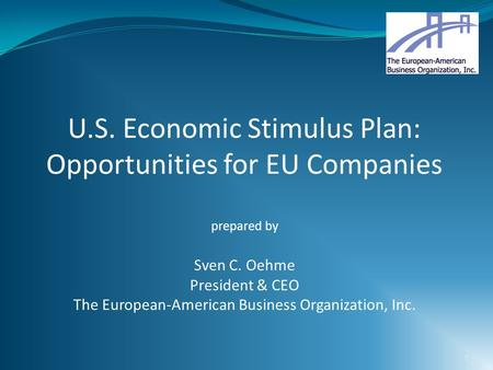 1 U.S. Economic Stimulus Plan: Opportunities for EU Companies prepared by Sven C. Oehme President & CEO The European-American Business Organization, Inc.