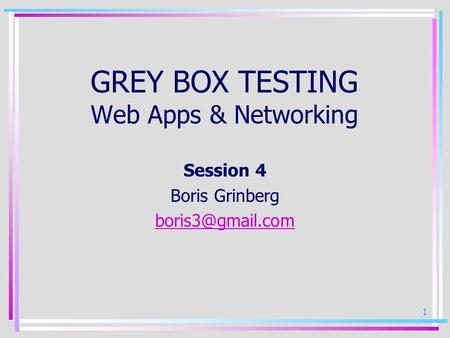 1 GREY BOX TESTING Web Apps & Networking Session 4 Boris Grinberg