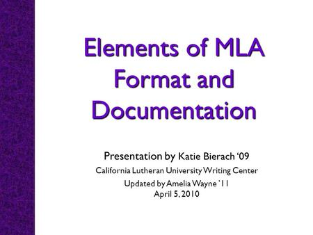 Elements of MLA Format and Documentation Presentation by Katie Bierach 09 California Lutheran University Writing Center Updated by Amelia Wayne 11 April.