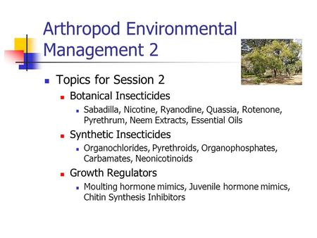 Arthropod Environmental Management 2 Topics for Session 2 Botanical Insecticides Sabadilla, Nicotine, Ryanodine, Quassia, Rotenone, Pyrethrum, Neem Extracts,