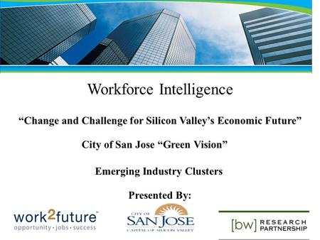 Workforce Intelligence Change and Challenge for Silicon Valleys Economic Future City of San Jose Green Vision Emerging Industry Clusters Presented By: