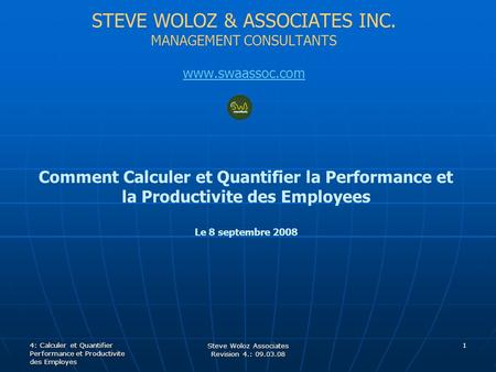 STEVE WOLOZ & ASSOCIATES INC. MANAGEMENT CONSULTANTS www.swaassoc.com Comment Calculer et Quantifier la Performance et la Productivite des Employees Le.