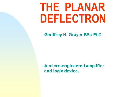 THE PLANAR DEFLECTRON Geoffrey H. Grayer BSc PhD A micro-engineered amplifier and logic device.