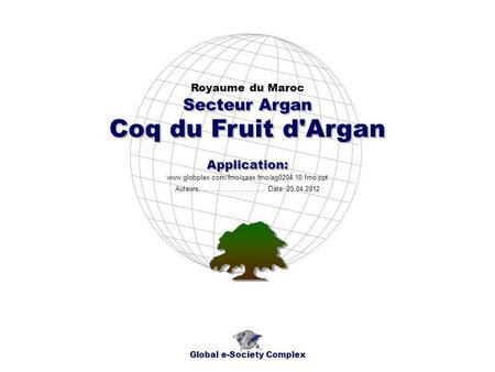 Coq du Fruit d'Argan Royaume du Maroc Global e-Society Complex www.globplex.com/fmo/qaax.fmo/ag0204.10.fmo.ppt Secteur Argan Application: Auteurs: …………………….…