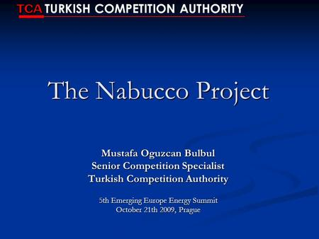 The Nabucco Project Mustafa Oguzcan Bulbul Senior Competition Specialist Turkish Competition Authority 5th Emerging Europe Energy Summit October 21th 2009,