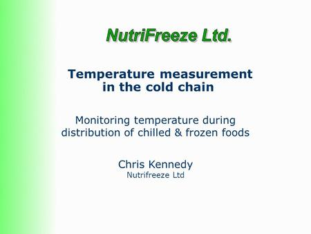 Temperature measurement in the cold chain Chris Kennedy Nutrifreeze Ltd Monitoring temperature during distribution of chilled & frozen foods.