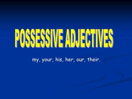 My, your, his, her, our, their.. Possessive adjectives are words which tell you who something or someone belongs to e.g my coat, your pen, his book, our.
