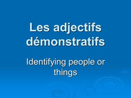 Les adjectifs démonstratifs Identifying people or things.