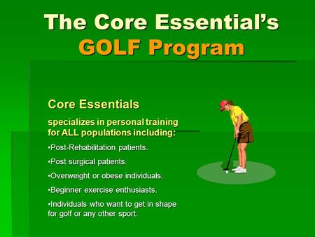 The Core Essentials GOLF Program Core Essentials specializes in personal training for ALL populations including: Post-Rehabilitation patients.Post-Rehabilitation.