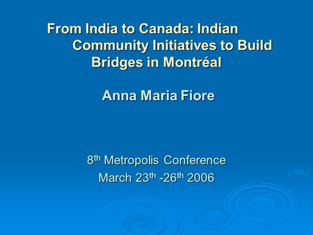 From India to Canada: Indian Community Initiatives to Build Bridges in Montréal Anna Maria Fiore 8 th Metropolis Conference March 23 th -26 th 2006.