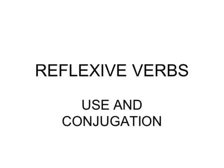 REFLEXIVE VERBS USE AND CONJUGATION. Strickly speaking, the term reflexive verb ought to refer only to verbs whose direct or indirect object, expressed.