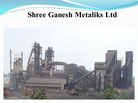 Shree Ganesh Metaliks Ltd. INTRODUCTION Shree Ganesh Metaliks Ltd is a family business group operating in & around Rourkela for about six decades in multifarious.