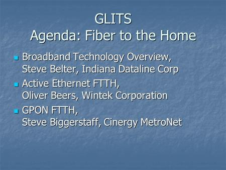 GLITS Agenda: Fiber to the Home Broadband Technology Overview, Steve Belter, Indiana Dataline Corp Broadband Technology Overview, Steve Belter, Indiana.