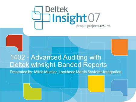 1402 - Advanced Auditing with Deltek wInsight Banded Reports Presented by: Mitch Mueller, Lockheed Martin Systems Integration.
