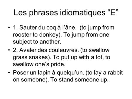 Les phrases idiomatiques E 1. Sauter du coq à lâne. (to jump from rooster to donkey). To jump from one subject to another. 2. Avaler des couleuvres. (to.