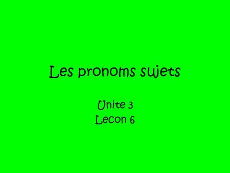 Les pronoms sujets Unite 3 Lecon 6. When we want to talk about anything in French we need a subject for our sentence. We have seen a couple of French.