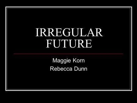IRREGULAR FUTURE Maggie Korn Rebecca Dunn. Recall… The future tense is used to express what a person will do. The future is formed by taking the infinitive.