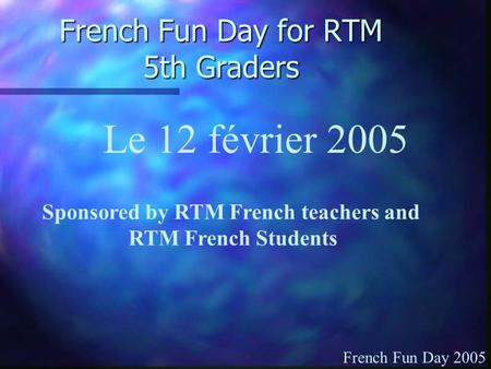 French Fun Day for RTM 5th Graders Sponsored by RTM French teachers and RTM French Students Le 12 février 2005 French Fun Day 2005.