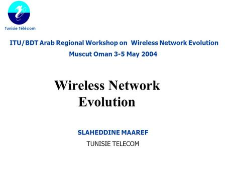 Wireless Network Evolution Tunisie Télécom SLAHEDDINE MAAREF TUNISIE TELECOM ITU/BDT Arab Regional Workshop on Wireless Network Evolution Muscut Oman 3-5.