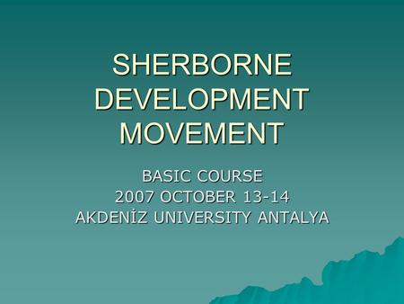 SHERBORNE DEVELOPMENT MOVEMENT BASIC COURSE 2007 OCTOBER 13-14 AKDENİZ UNIVERSITY ANTALYA.