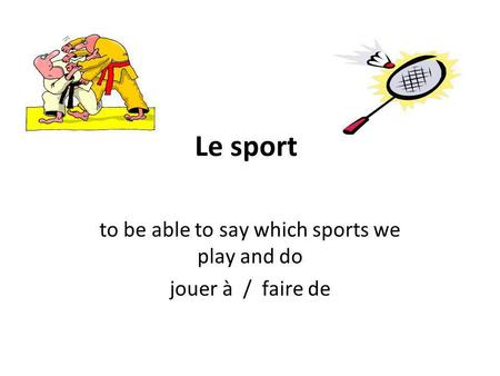 Le sport to be able to say which sports we play and do jouer à / faire de.