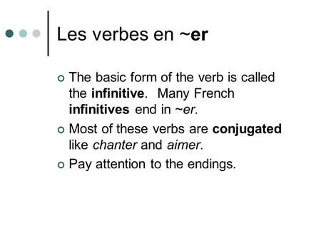 Les verbes en ~er The basic form of the verb is called the infinitive. Many French infinitives end in ~er. Most of these verbs are conjugated like chanter.