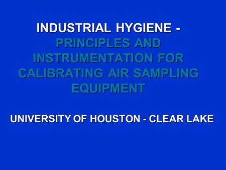 INDUSTRIAL HYGIENE - PRINCIPLES AND INSTRUMENTATION FOR CALIBRATING AIR SAMPLING EQUIPMENT UNIVERSITY OF HOUSTON - CLEAR LAKE.