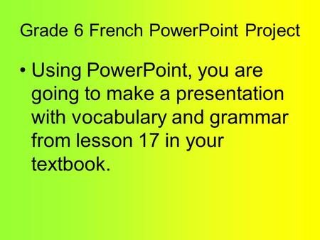 Grade 6 French PowerPoint Project Using PowerPoint, you are going to make a presentation with vocabulary and grammar from lesson 17 in your textbook.