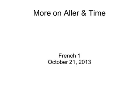 More on Aller & Time French 1 October 21, 2013. Warm Up What are the following words in English ? : Lécole Chez moi Le cinéma.